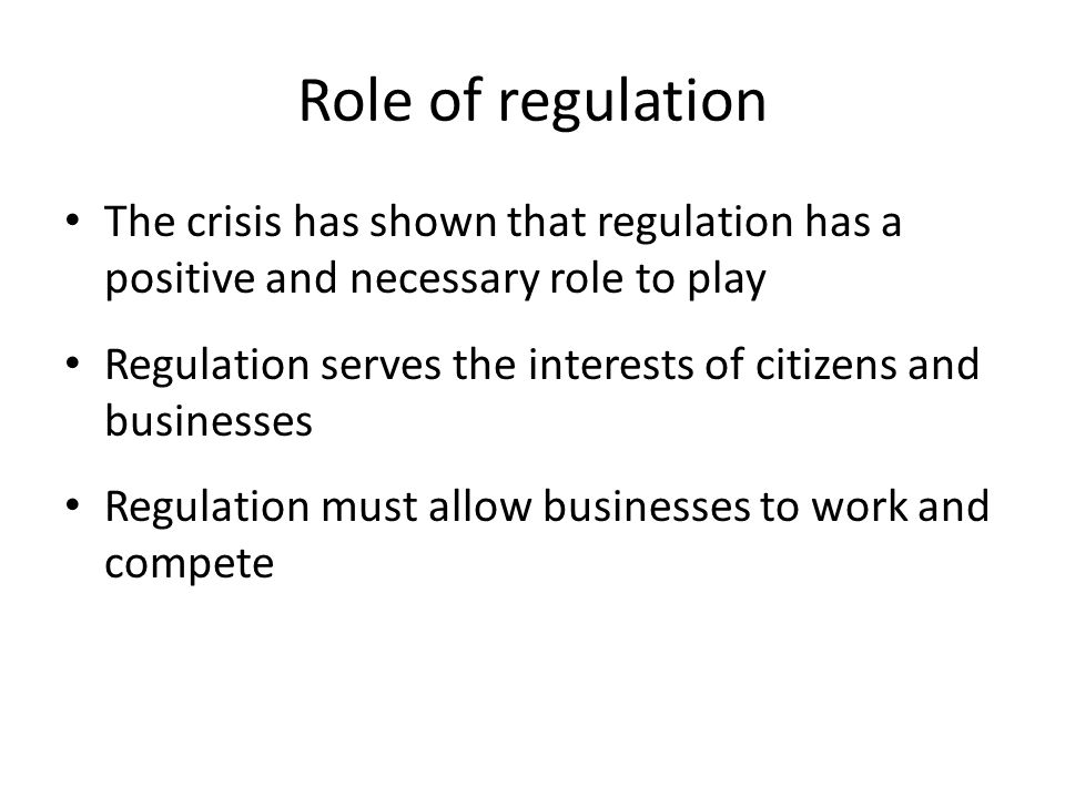 Role of regulation The crisis has shown that regulation has a positive and necessary role to play.