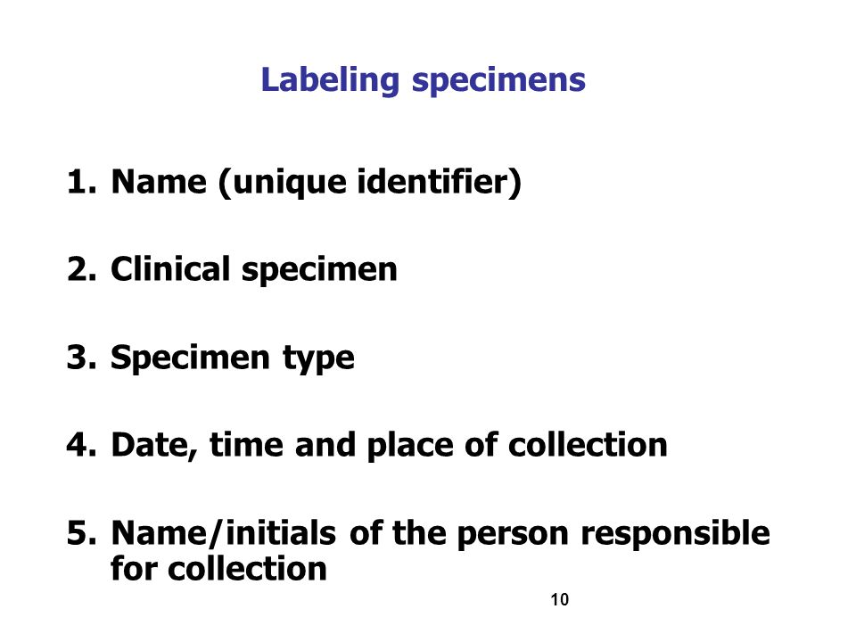 Labeling specimens Name (unique identifier) Clinical specimen. Specimen type. Date, time and place of collection.