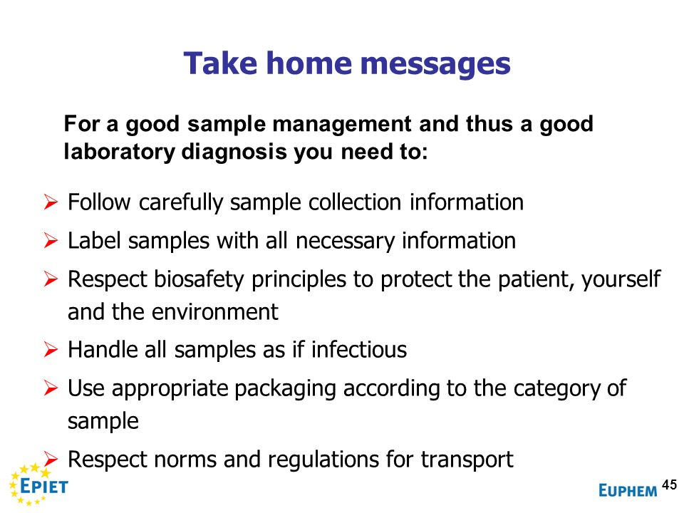 Take home messages For a good sample management and thus a good laboratory diagnosis you need to: Follow carefully sample collection information.