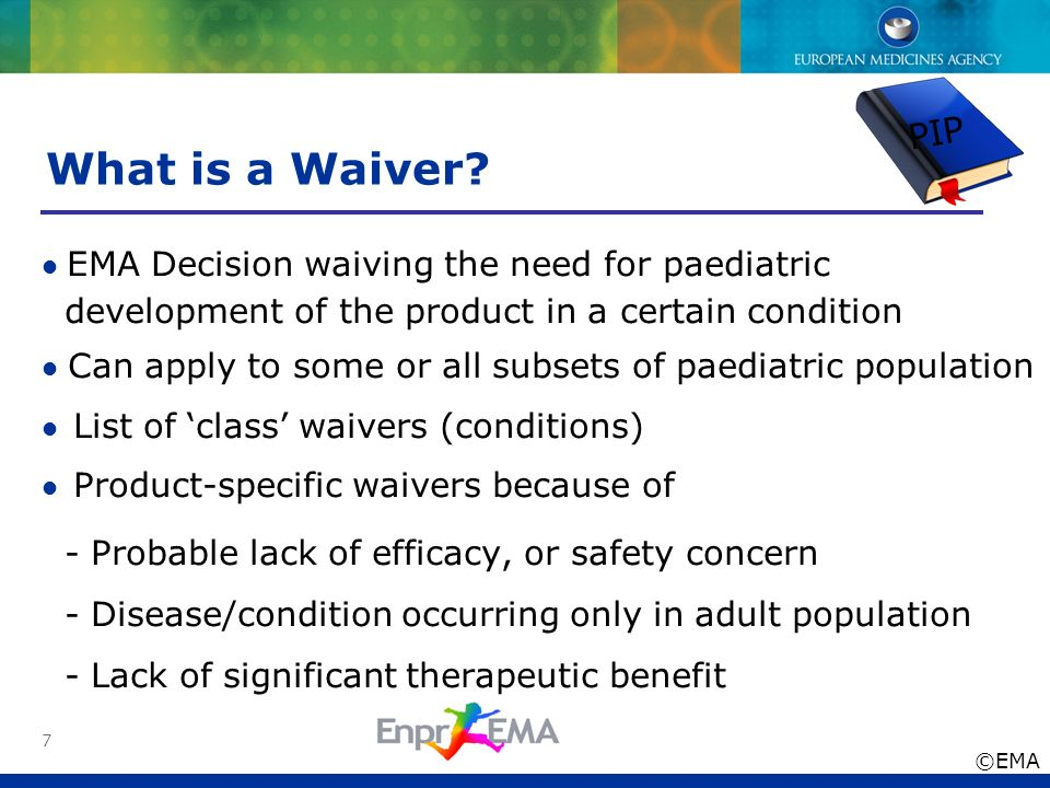 PIP What is a Waiver • EMA Decision waiving the need for paediatric. development of the product in a certain condition.