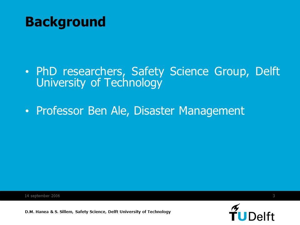 Background PhD researchers, Safety Science Group, Delft University of Technology. Professor Ben Ale, Disaster Management.