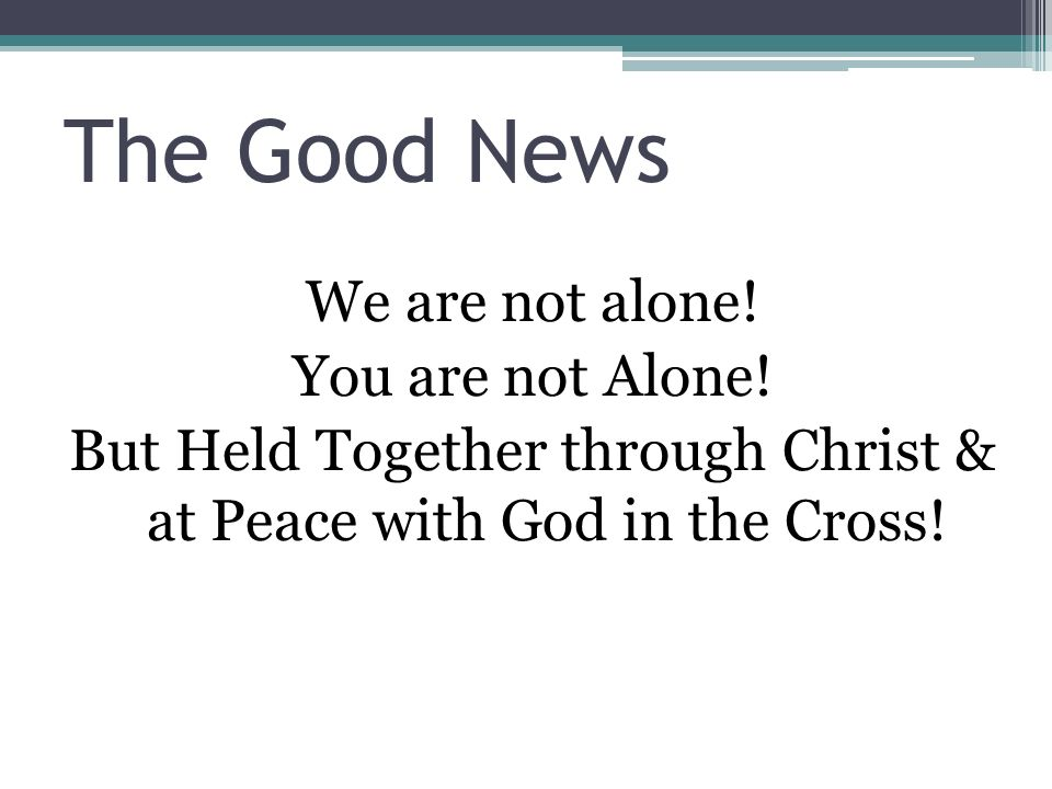 The Good News We are not alone. You are not Alone.