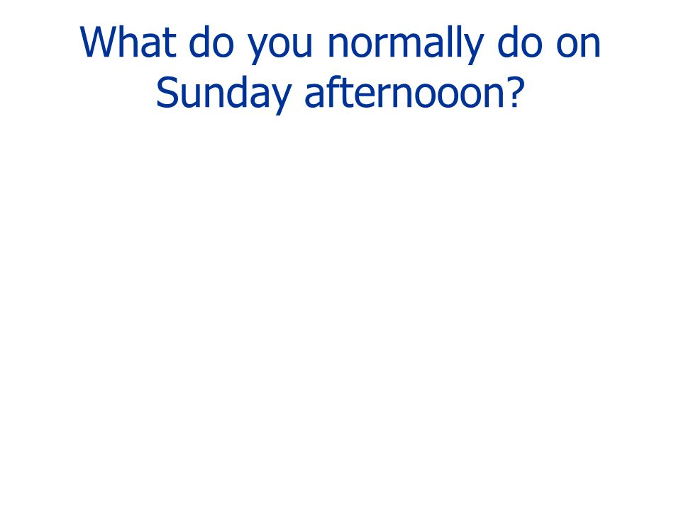 What do you normally do on Sunday afternooon