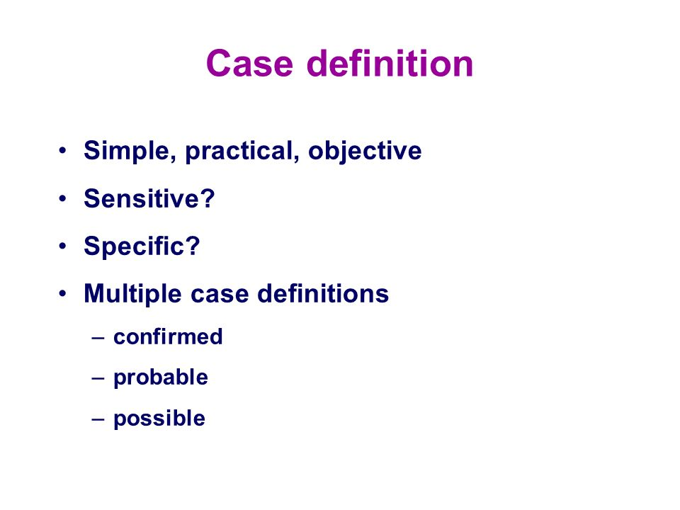 Case definition Simple, practical, objective Sensitive Specific