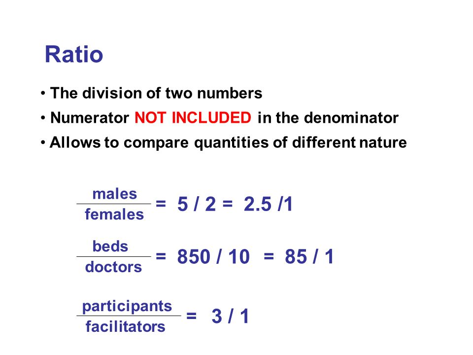 RatioThe division of two numbers. Numerator NOT INCLUDED in the denominator. Allows to compare quantities of different nature.