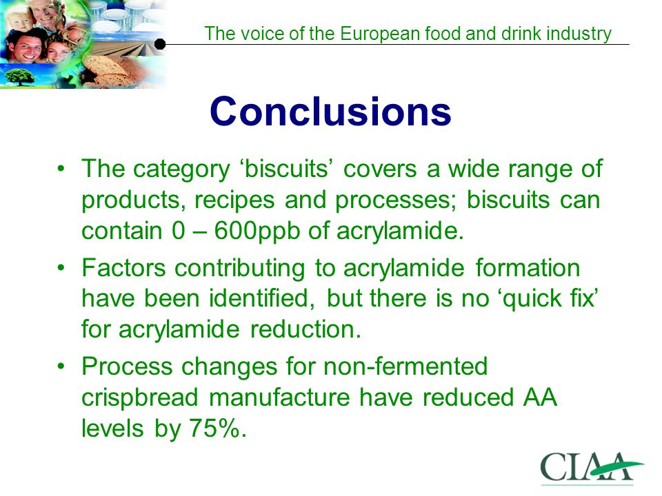 Conclusions The category 'biscuits' covers a wide range of products, recipes and processes; biscuits can contain 0 – 600ppb of acrylamide.