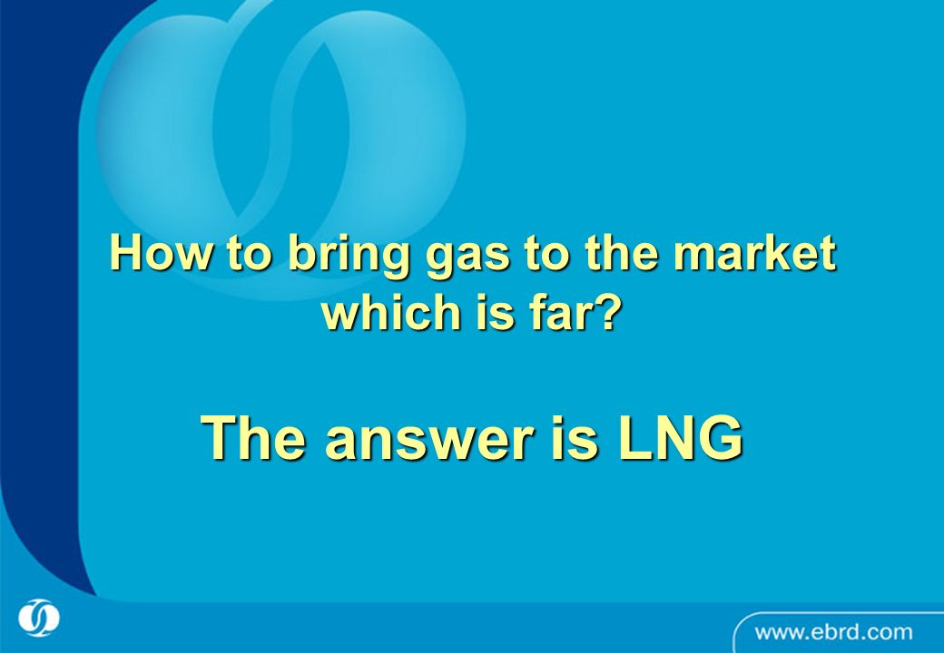 How to bring gas to the market which is far The answer is LNG