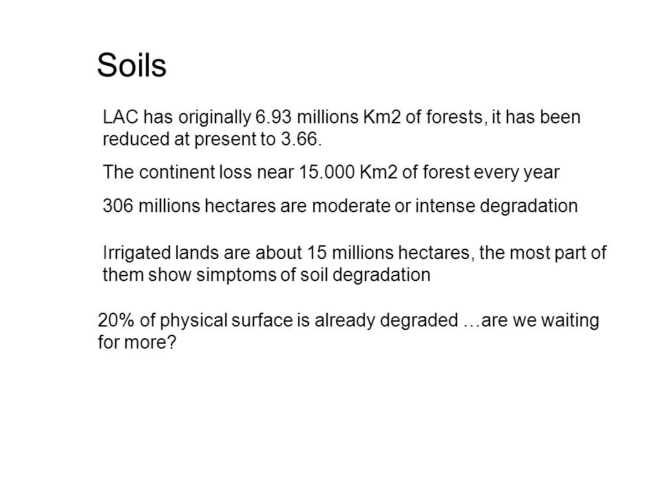 Soils LAC has originally 6.93 millions Km2 of forests, it has been reduced at present to 3.66.
