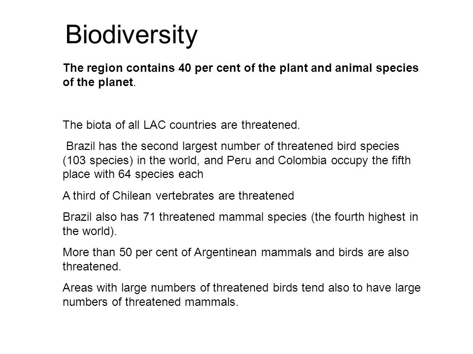 Biodiversity The region contains 40 per cent of the plant and animal species of the planet. The biota of all LAC countries are threatened.