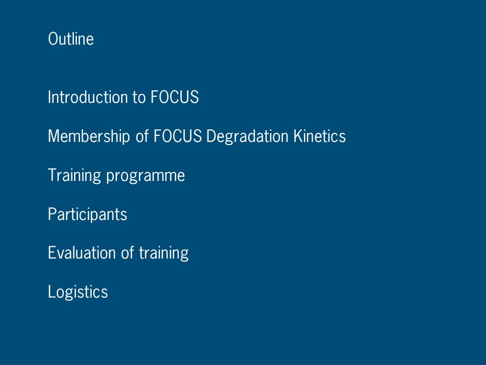 Outline Introduction to FOCUS. Membership of FOCUS Degradation Kinetics. Training programme. Participants.