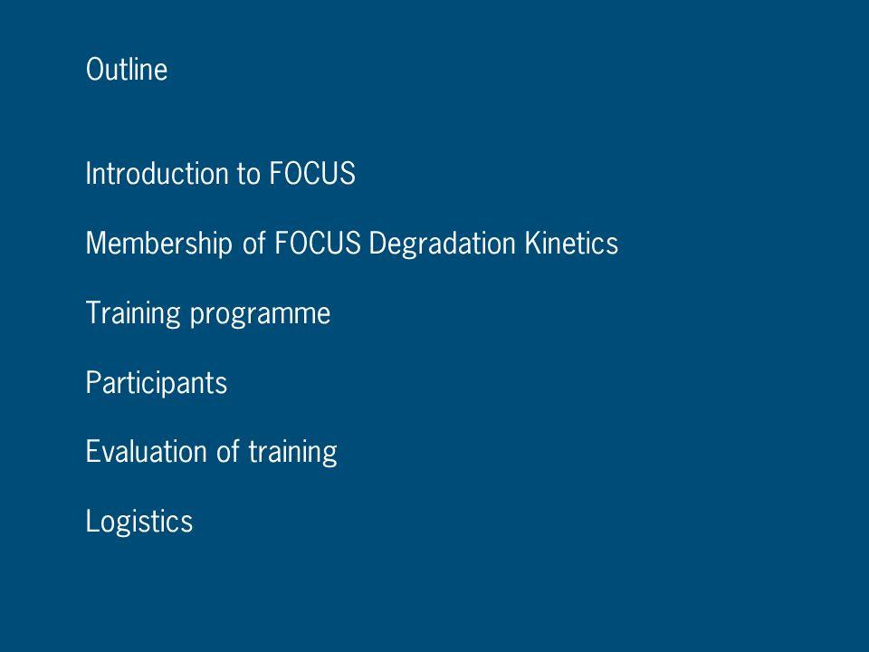 OutlineIntroduction to FOCUS. Membership of FOCUS Degradation Kinetics. Training programme. Participants.