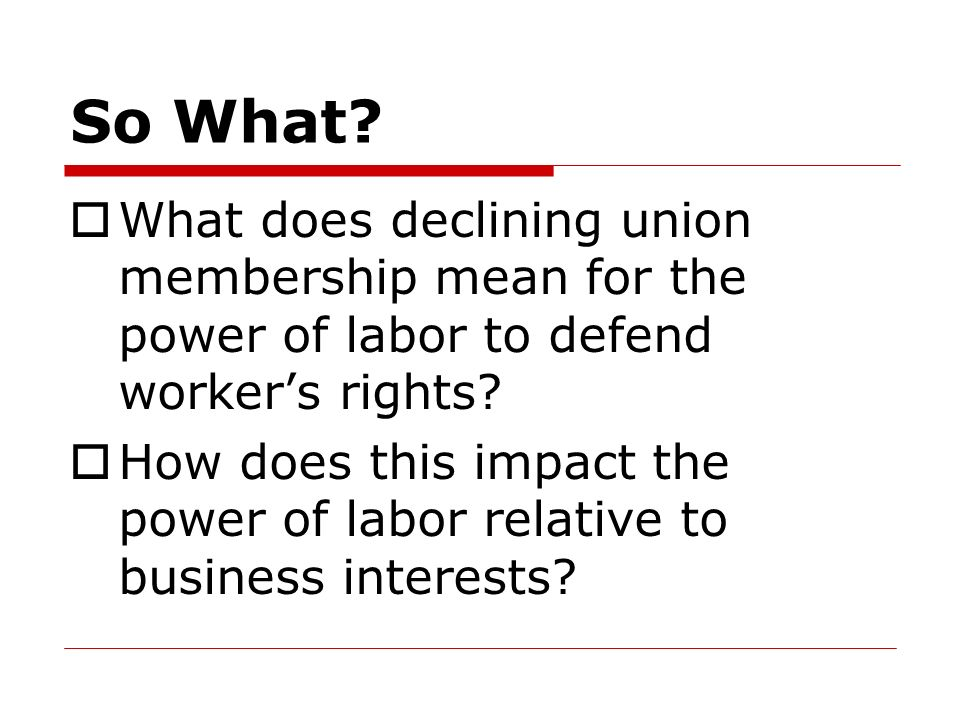 So What What does declining union membership mean for the power of labor to defend worker's rights
