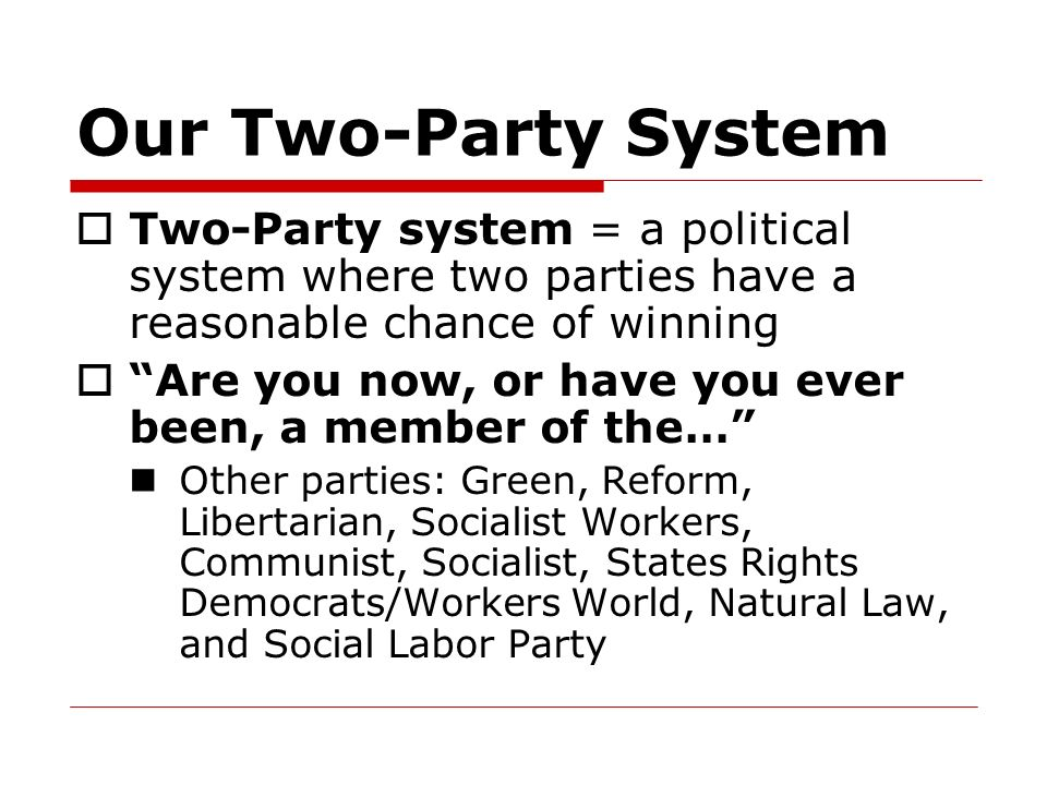 Our Two-Party System Two-Party system = a political system where two parties have a reasonable chance of winning.