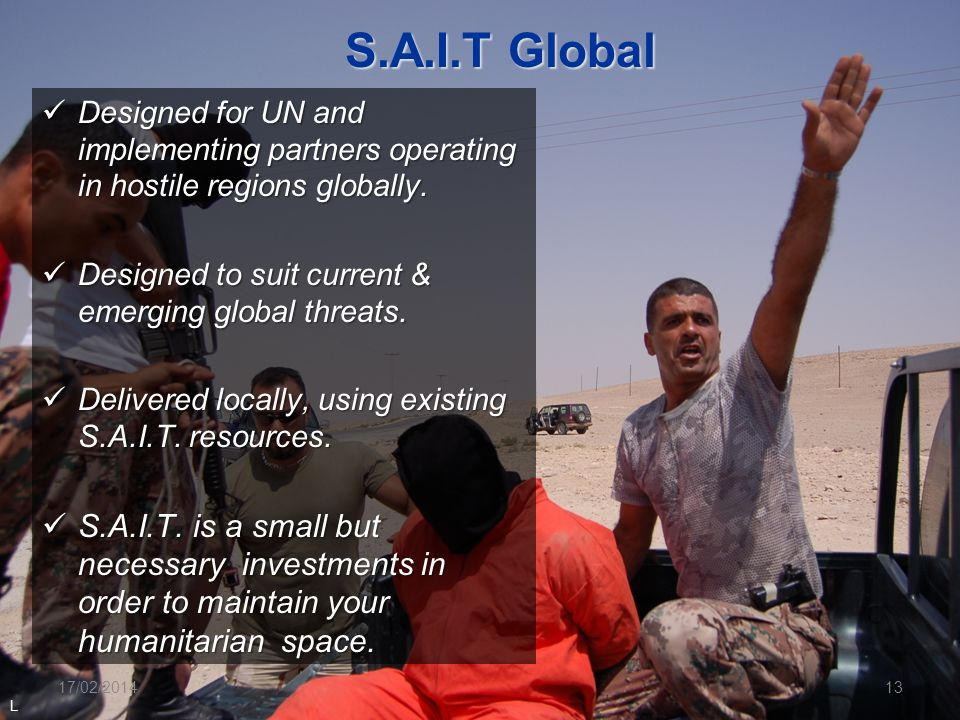 S.A.I.T Global Designed for UN and implementing partners operating in hostile regions globally. Designed to suit current & emerging global threats.