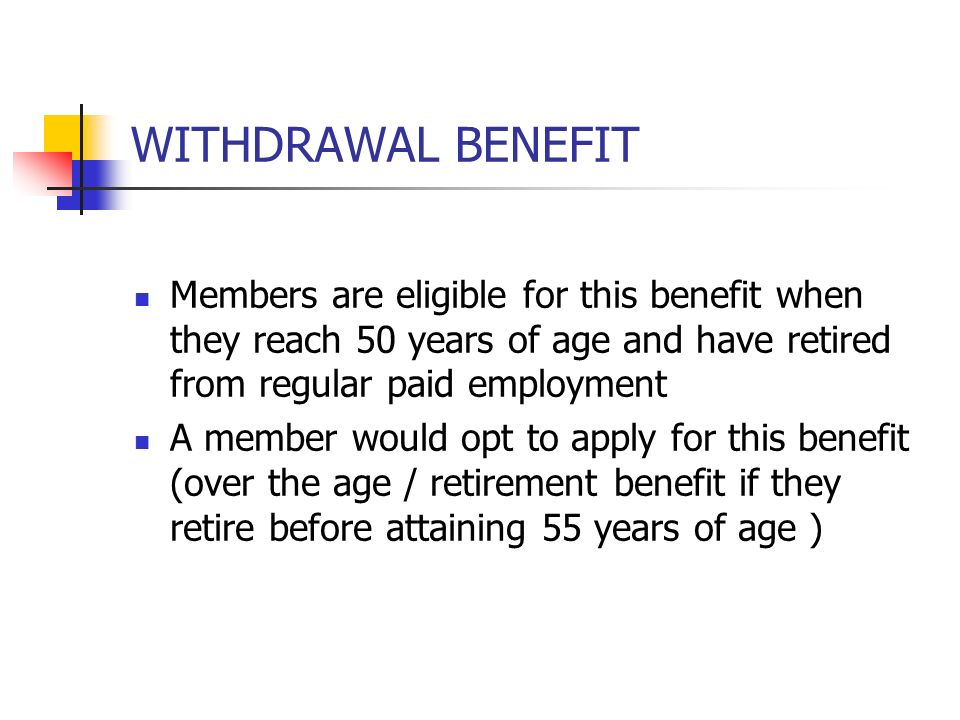 WITHDRAWAL BENEFIT Members are eligible for this benefit when they reach 50 years of age and have retired from regular paid employment.