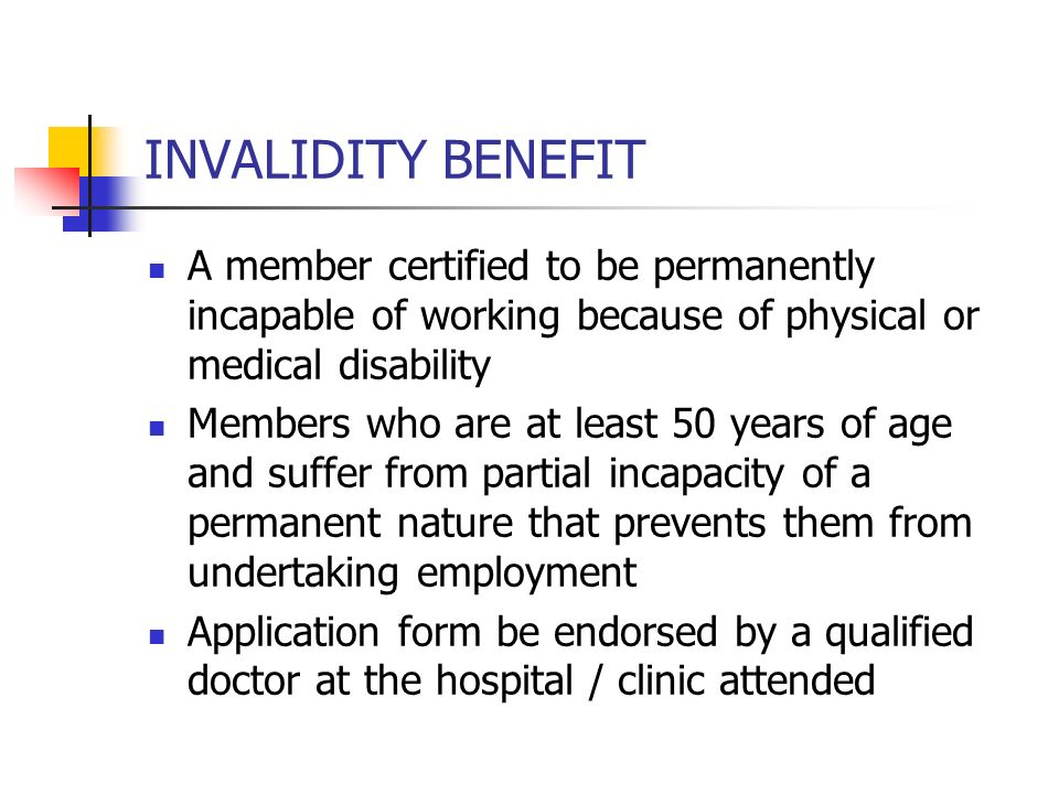 INVALIDITY BENEFIT A member certified to be permanently incapable of working because of physical or medical disability.