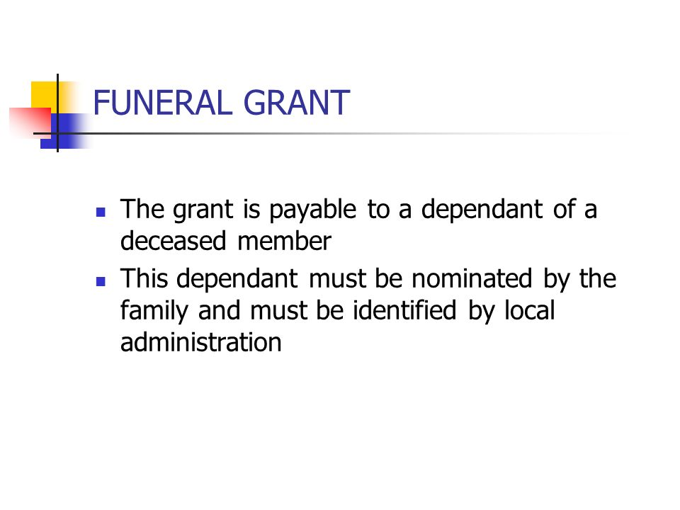 FUNERAL GRANT The grant is payable to a dependant of a deceased member