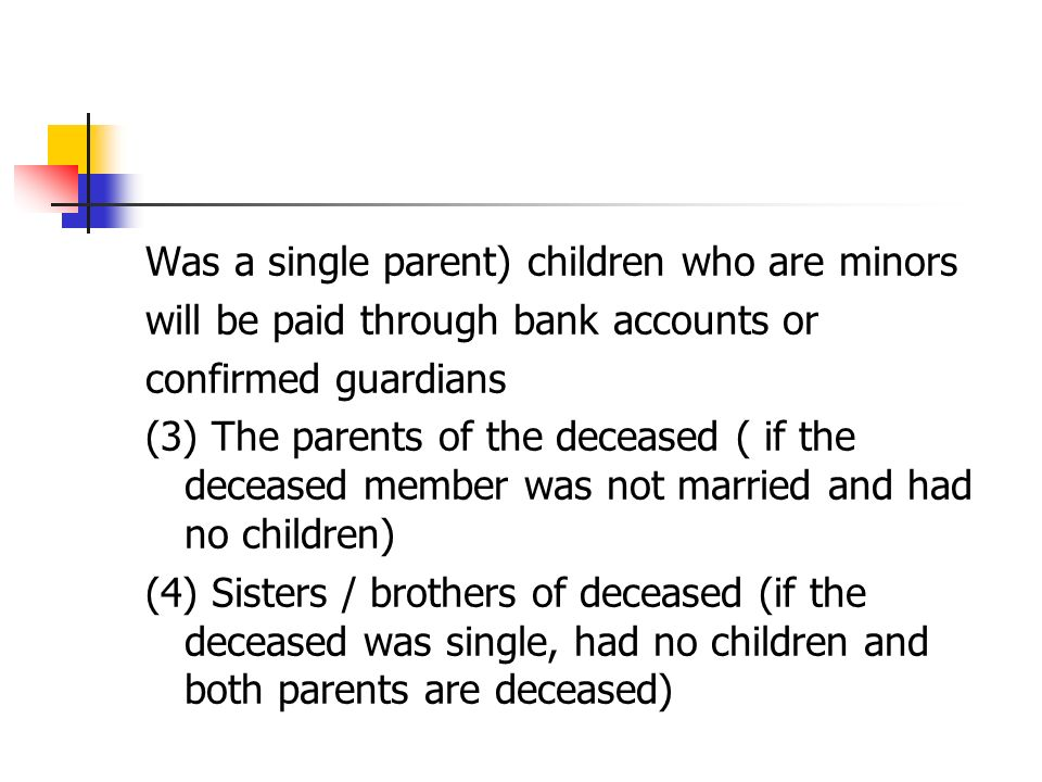 Was a single parent) children who are minors will be paid through bank accounts or confirmed guardians (3) The parents of the deceased ( if the deceased member was not married and had no children) (4) Sisters / brothers of deceased (if the deceased was single, had no children and both parents are deceased)