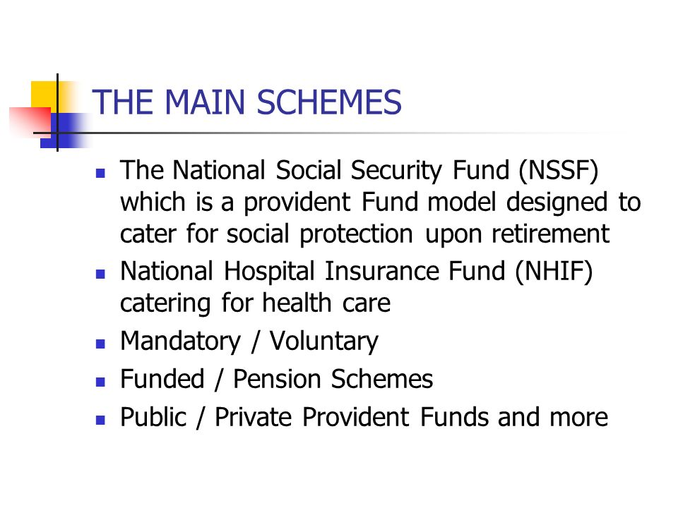 THE MAIN SCHEMES The National Social Security Fund (NSSF) which is a provident Fund model designed to cater for social protection upon retirement.
