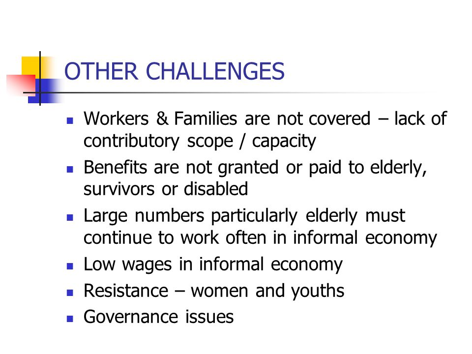 OTHER CHALLENGES Workers & Families are not covered – lack of contributory scope / capacity.