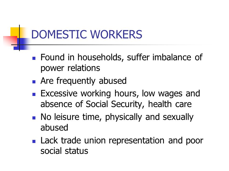 DOMESTIC WORKERS Found in households, suffer imbalance of power relations. Are frequently abused.