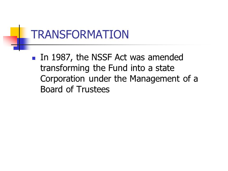 TRANSFORMATION In 1987, the NSSF Act was amended transforming the Fund into a state Corporation under the Management of a Board of Trustees.