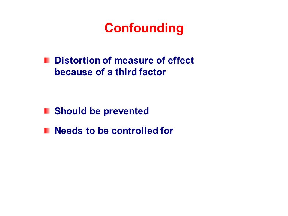Confounding Distortion of measure of effect because of a third factor