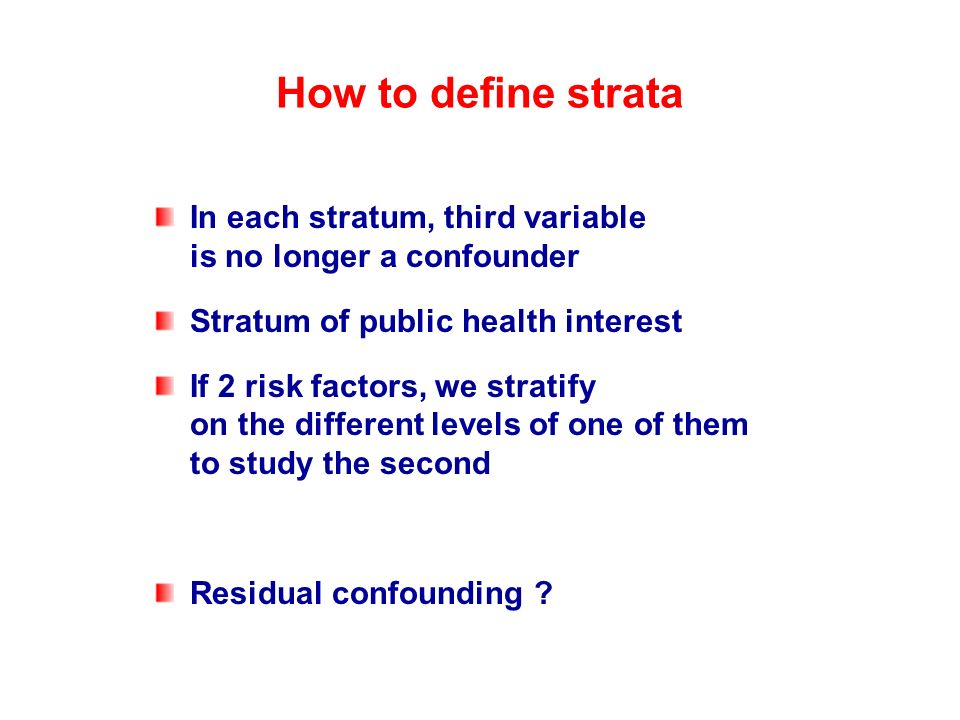 How to define strata In each stratum, third variable is no longer a confounder. Stratum of public health interest.