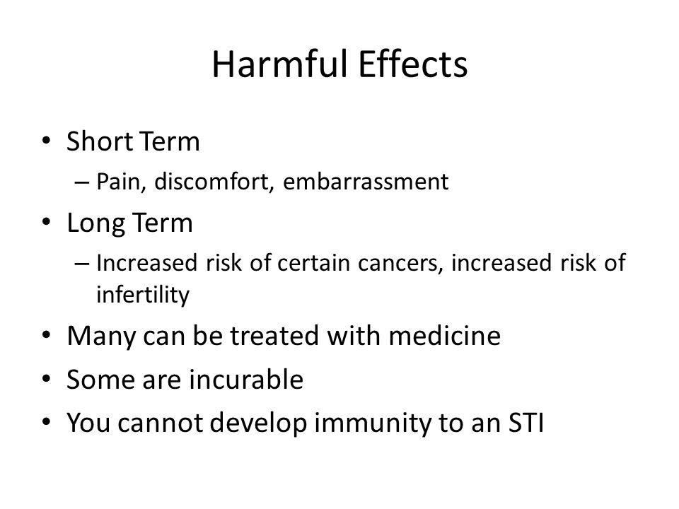 Harmful Effects Short Term Long Term Many can be treated with medicine