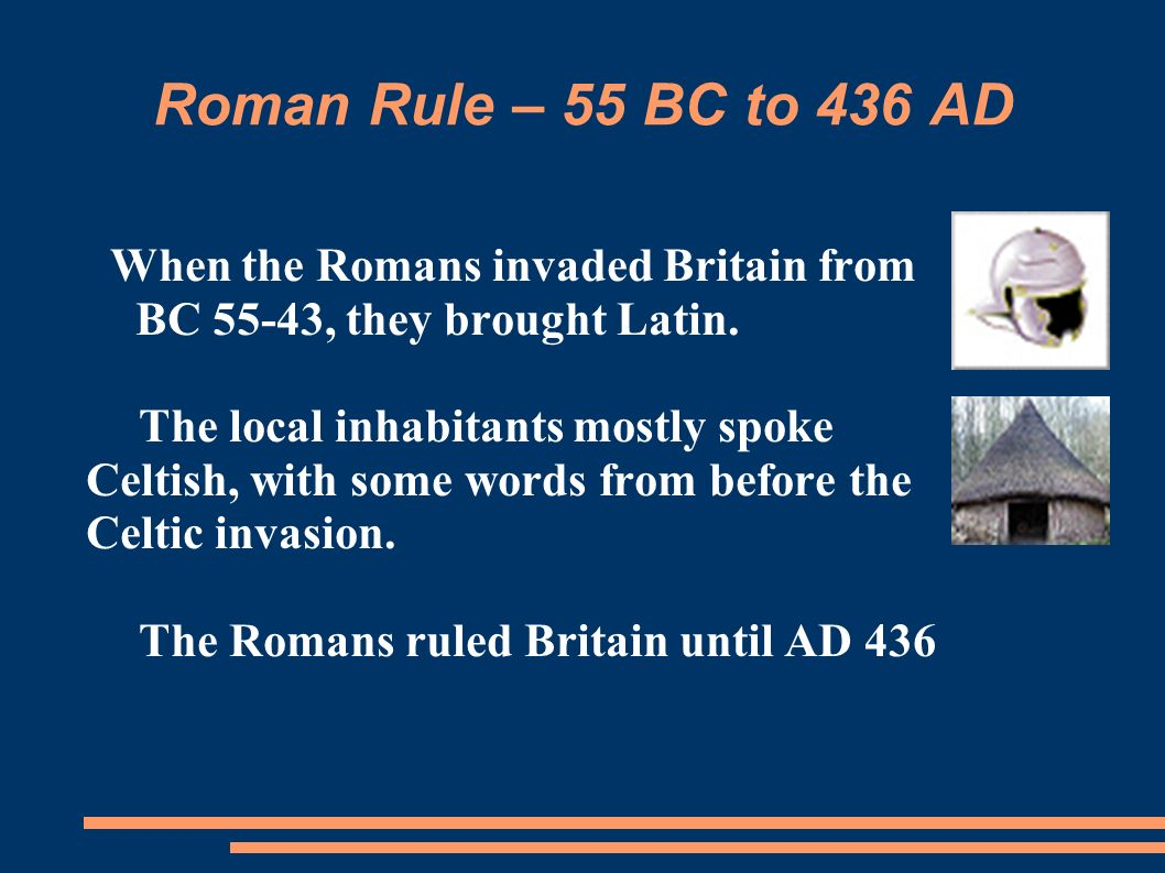 Roman Rule – 55 BC to 436 AD When the Romans invaded Britain from BC 55-43, they brought Latin.