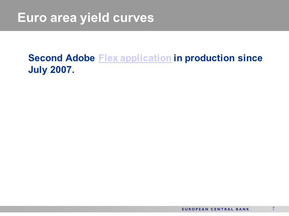 Euro area yield curves Second Adobe Flex application in production since July 2007.