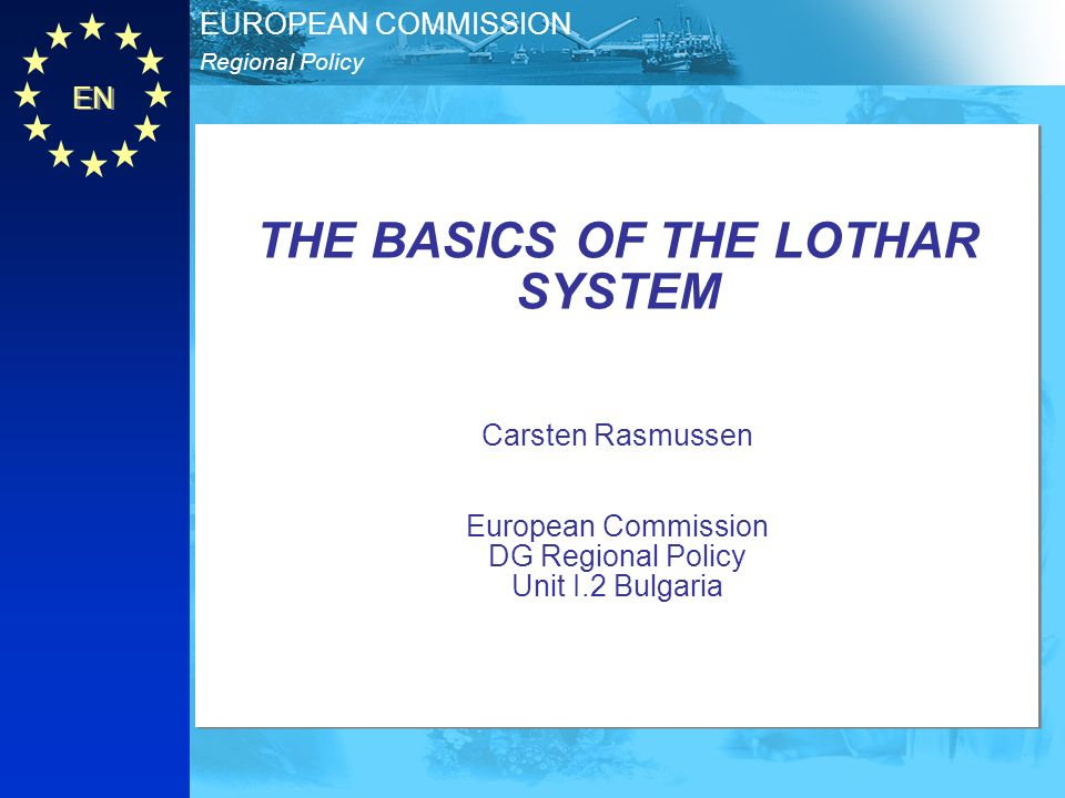 THE BASICS OF THE LOTHAR SYSTEM Carsten Rasmussen European Commission DG Regional Policy Unit I.2 Bulgaria