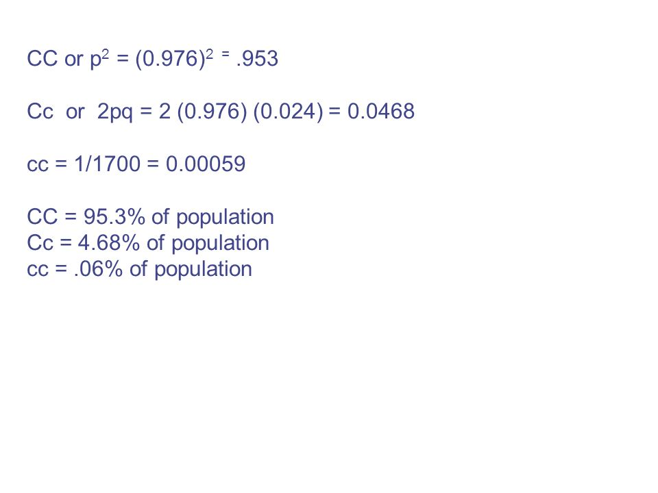 CC or p2 = (0.976)2 = .953 Cc or 2pq = 2 (0.976) (0.024) = cc = 1/1700 = CC = 95.3% of population.