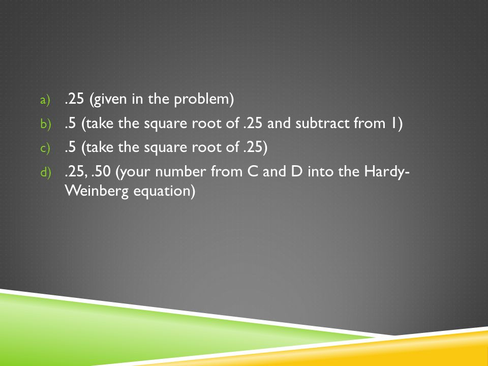 .25 (given in the problem) .5 (take the square root of .25 and subtract from 1) .5 (take the square root of .25)