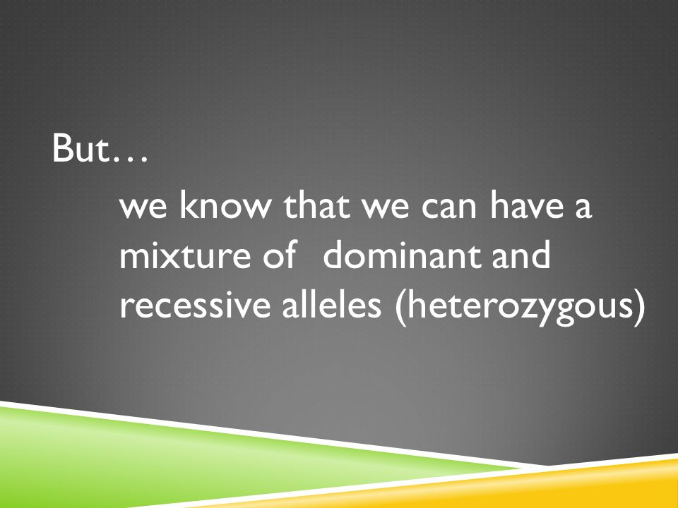 But… we know that we can have a mixture of dominant and recessive alleles (heterozygous)