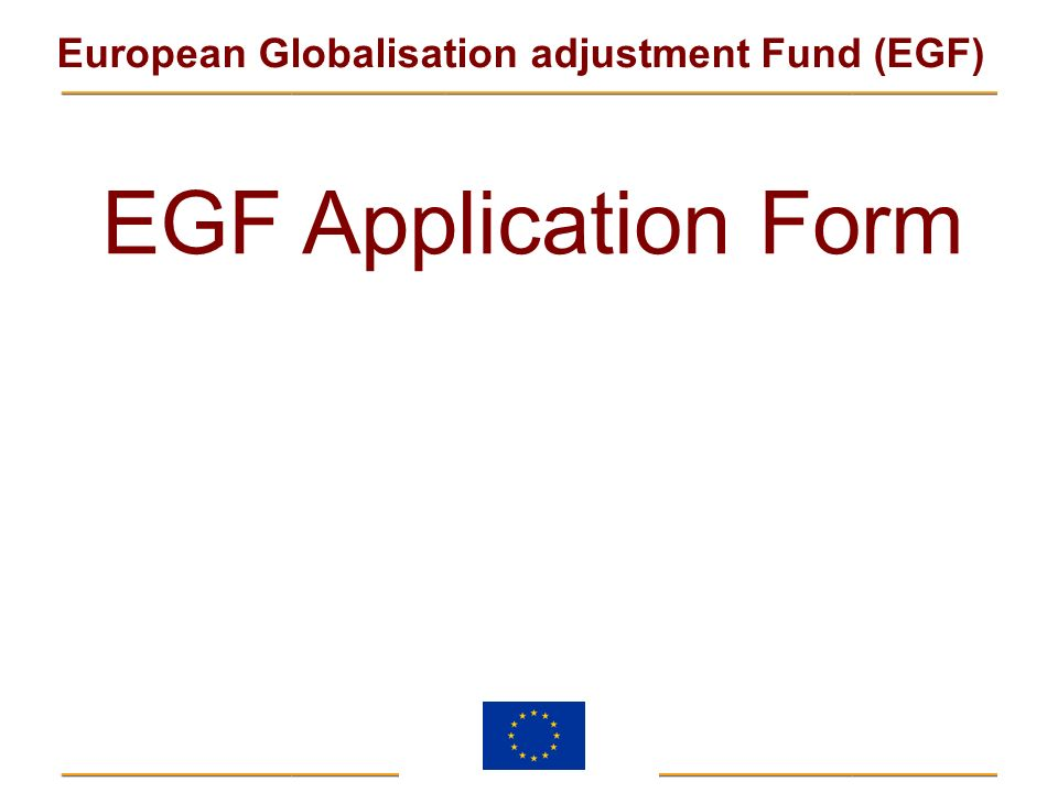 EGF Application Form The regulation does not specify an application form, but the Commission considers it useful for the following reasons: