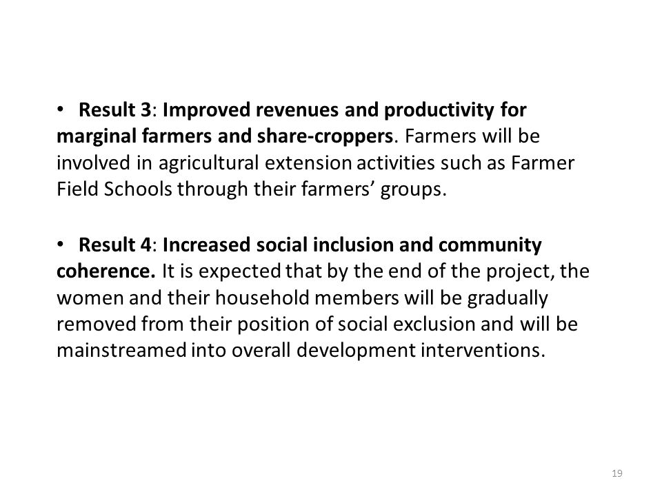 Result 3: Improved revenues and productivity for marginal farmers and share-croppers. Farmers will be involved in agricultural extension activities such as Farmer Field Schools through their farmers' groups.
