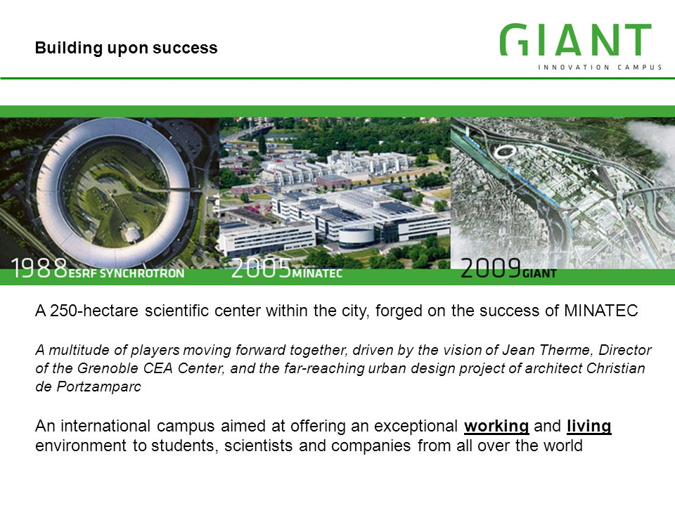 Building upon success A 250-hectare scientific center within the city, forged on the success of MINATEC.