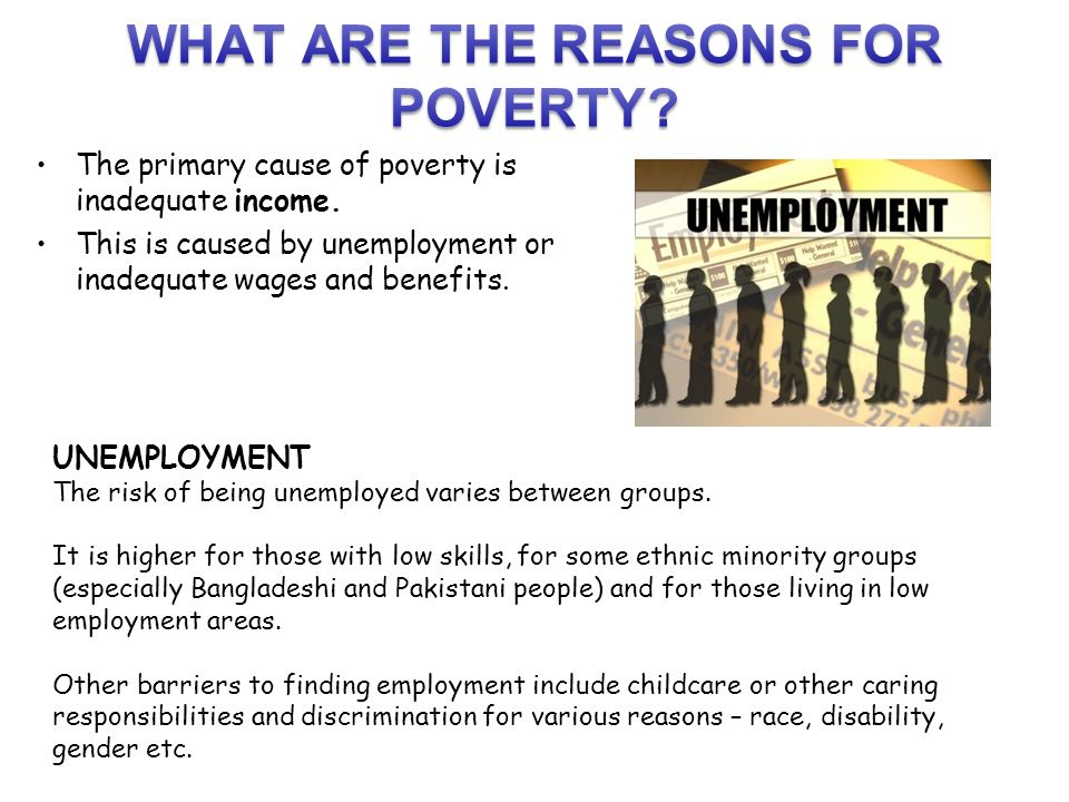 primary reasons of poverty of the Background poverty is widely recognized as a major determinant of poor health, and this link has been extensively studied and verified despite the strong evidentiary link, little work has been done to determine what primary care health providers can do to address their patients' income as a risk to their health.