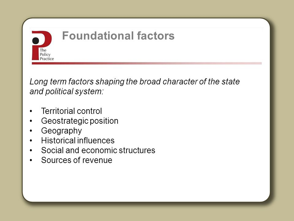 Foundational factors Long term factors shaping the broad character of the state and political system: