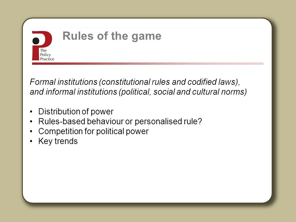 Rules of the game Formal institutions (constitutional rules and codified laws), and informal institutions (political, social and cultural norms)