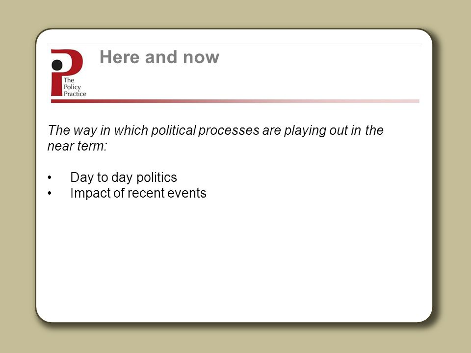 Here and now The way in which political processes are playing out in the near term: Day to day politics.