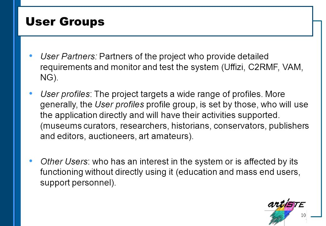 User Groups User Partners: Partners of the project who provide detailed requirements and monitor and test the system (Uffizi, C2RMF, VAM, NG).