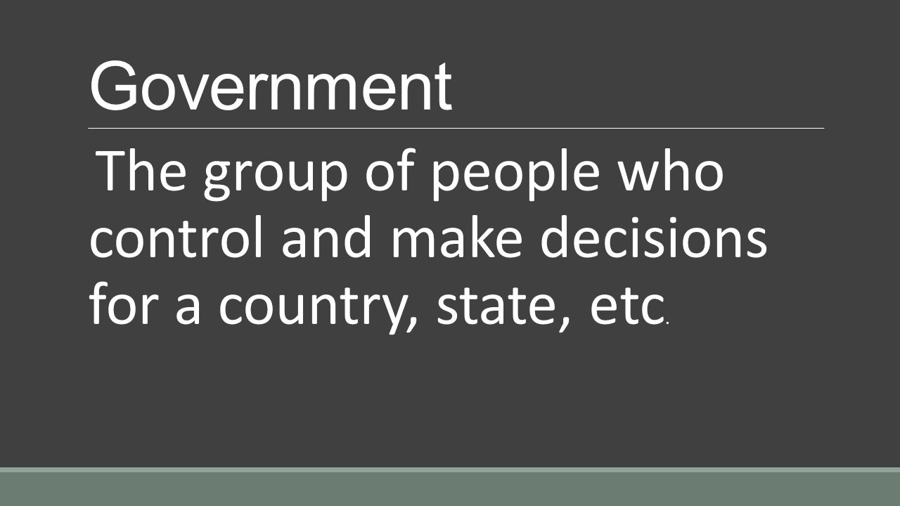 Government The group of people who control and make decisions for a country, state, etc.