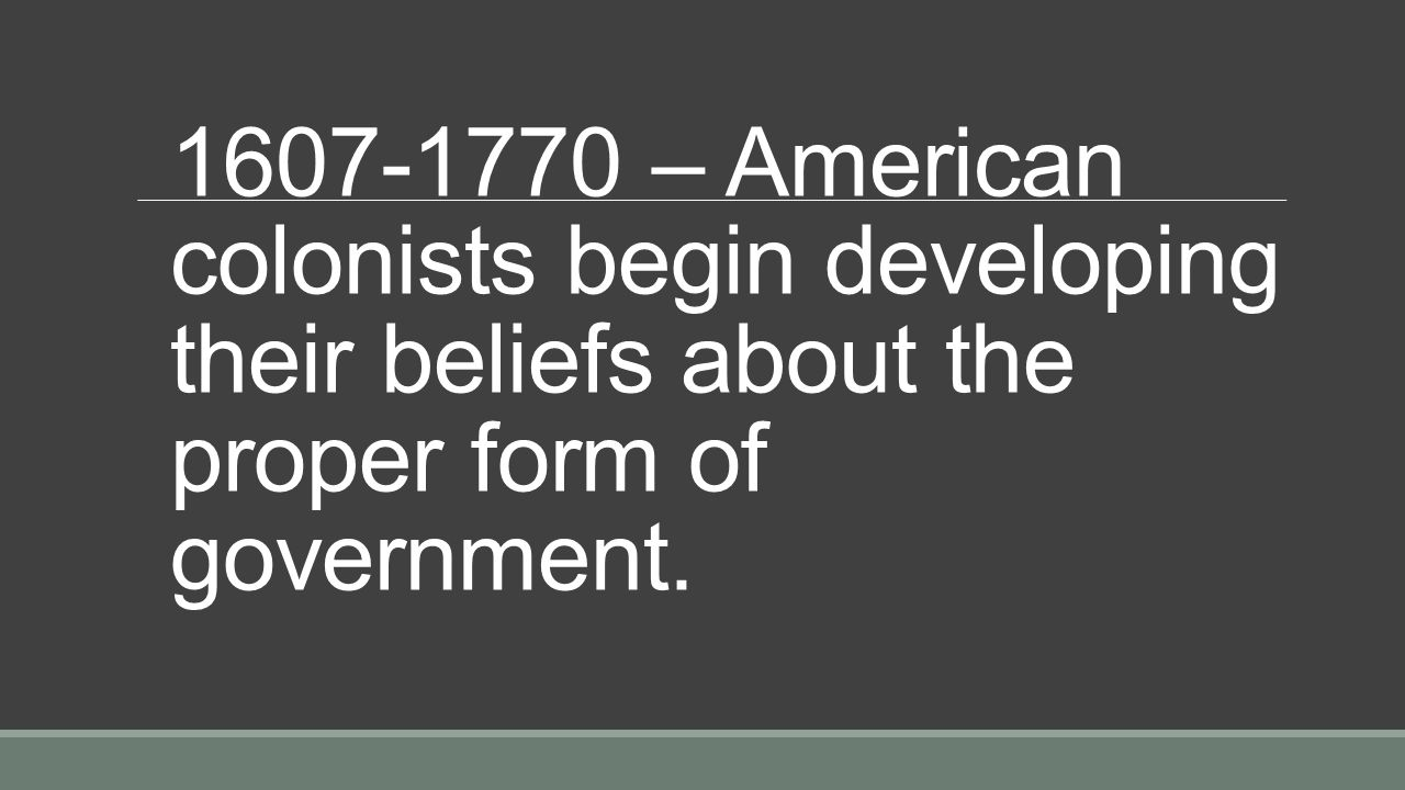 – American colonists begin developing their beliefs about the proper form of government.