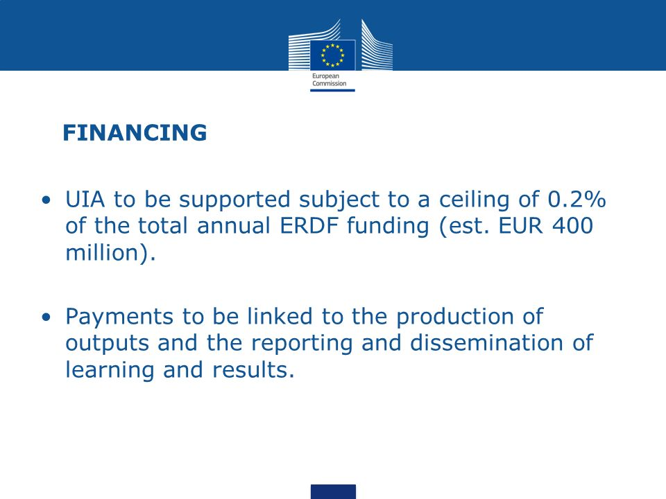 FINANCING UIA to be supported subject to a ceiling of 0.2% of the total annual ERDF funding (est. EUR 400 million).