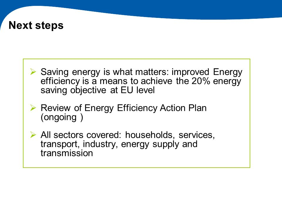 Next steps Saving energy is what matters: improved Energy efficiency is a means to achieve the 20% energy saving objective at EU level.