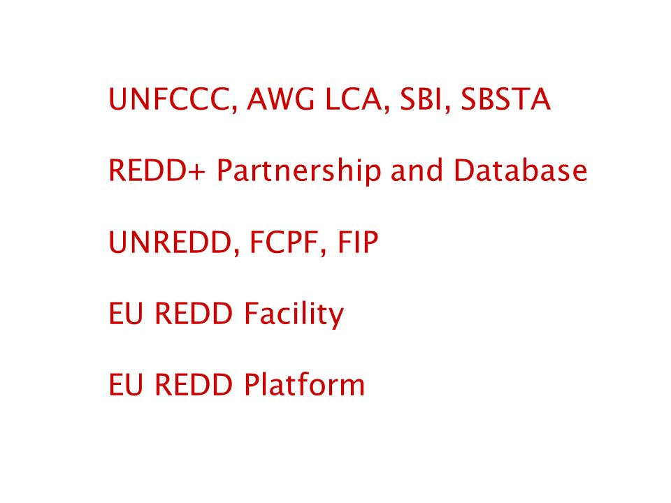 UNFCCC, AWG LCA, SBI, SBSTA REDD+ Partnership and Database UNREDD, FCPF, FIP EU REDD Facility EU REDD Platform