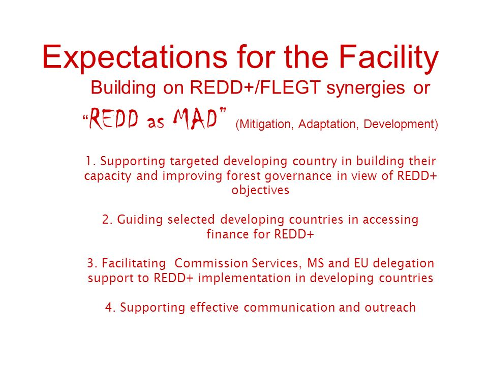 Expectations for the Facility Building on REDD+/FLEGT synergies or REDD as MAD (Mitigation, Adaptation, Development) 1.