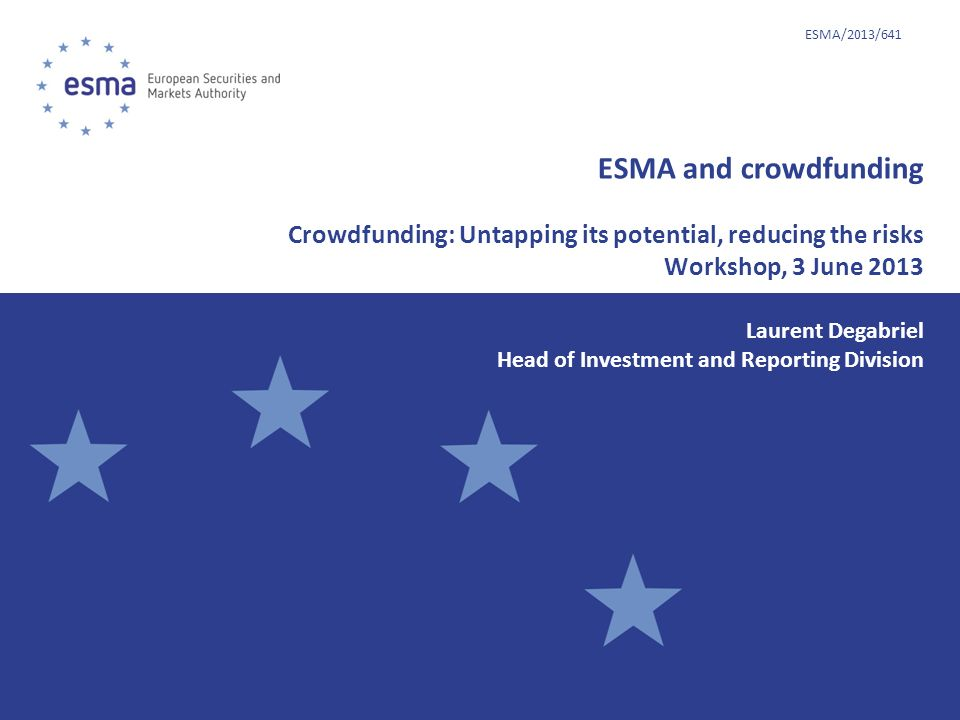 ESMA/2013/641 ESMA and crowdfunding Crowdfunding: Untapping its potential, reducing the risks Workshop, 3 June 2013.